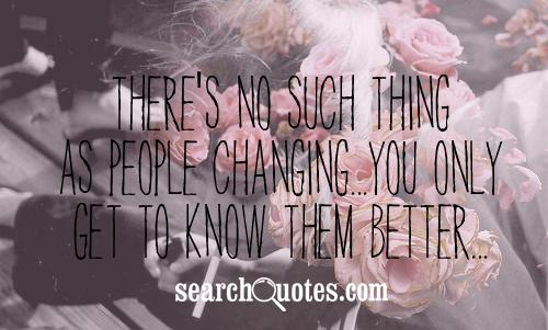 There's no such thing as people changing...you only get to know them better...