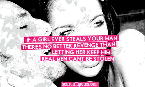If a girl ever steals your man, there's no better revenge than letting her keep him. Real men...cant be stolen.