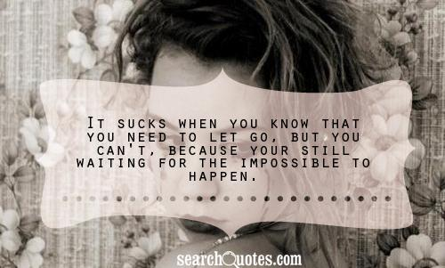 It sucks when you know that you need to let go, but you can't, because your still waiting for the impossible to happen.
