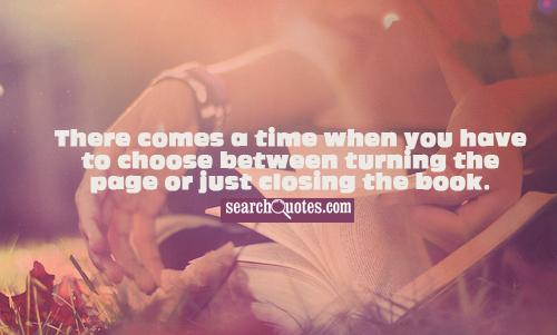There comes a time when you have to choose between turning the page or just closing the book.