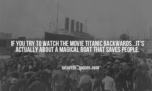 If you try to watch the movie Titanic backwards...it's  actually about a magical boat that saves people.