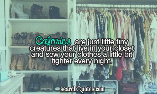 Calories are just little tiny creatures that live in your closet and sew your clothes a little bit tighter every night.