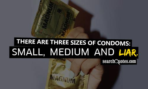 There are three sizes of condoms: Small, Medium and Liar.