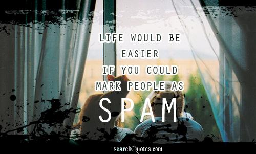 Life would be easier if you could mark people as spam...