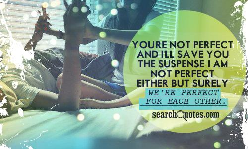 You're not perfect and I'll save you the suspense. I am not perfect either...but surely we're perfect for each other.
