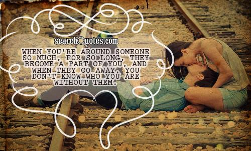 When you're around someone so much, for so long, they become a part of you, and when they go away, you don't know who you are without them.