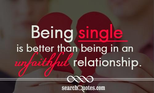 Being single is better than being in an unfaithful relationship.