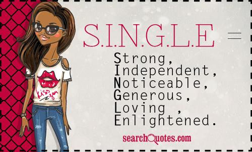 S.I.N.G.L.E = Strong, Independent, Noticeable, Generous, Loving , Enlightened.