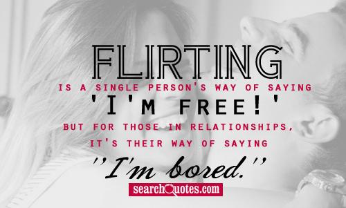 Flirting is a single person's way of saying 'I'm free!' but for those in relationships, it's their way of saying 'I'm bored.'