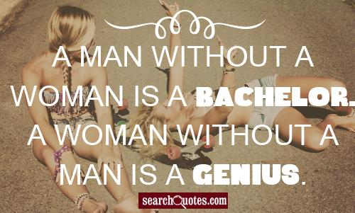 A man without a woman is a bachelor. A woman without a man is a genius.