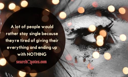 A lot of people would rather stay single because they're tired of giving their everything and ending up with nothing.