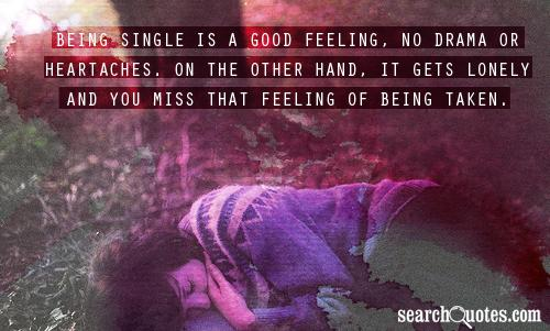 Being single is a good feeling, no drama or heartaches. On the other hand, it gets lonely and you miss that feeling of being taken.