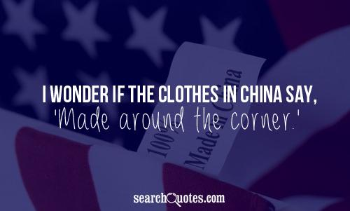 I wonder if the clothes in China say, 'Made around the corner.'