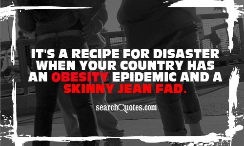 It's a recipe for disaster when your country has an obesity epidemic and a skinny jean fad.