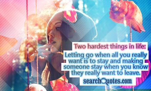Two hardest things in life: Letting go when all you really want is to stay and making someone stay when you know they really want to leave.