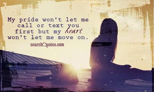 My pride won't let me call or text you first but my heart won't let me move on.