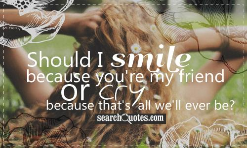 Should I smile because you're my friend or cry because that's all we'll ever be?