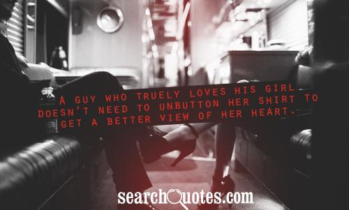 A guy who truely loves his girl doesn't need to unbutton her shirt to get a better view of her heart.