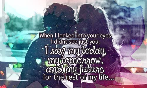 When I looked into your eyes I didnt see just you, I saw my today, my tomorrow, and my future for the rest of my life...