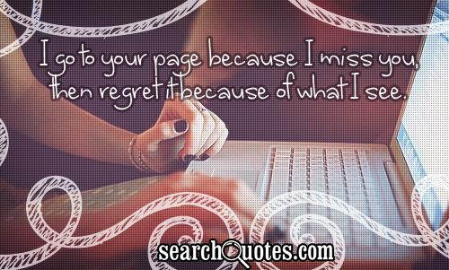 I go to your page because I miss you, then regret it because of what I see.