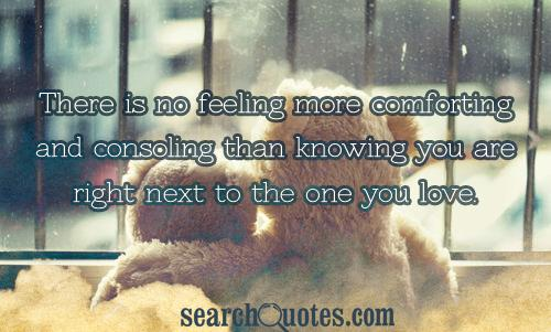 There is no feeling more comforting and consoling than knowing you are right next to the one you love.