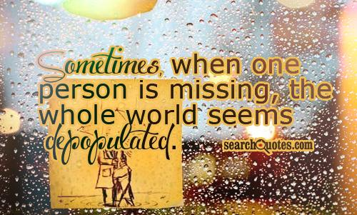 Sometimes, when one person is missing, the whole world seems depopulated.