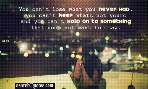 You can't lose what you never had, you can't keep whats not yours and you can't hold on to something that does not want to stay.