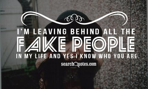 I'm leaving behind all the fake people in my life and yes I know who you are.