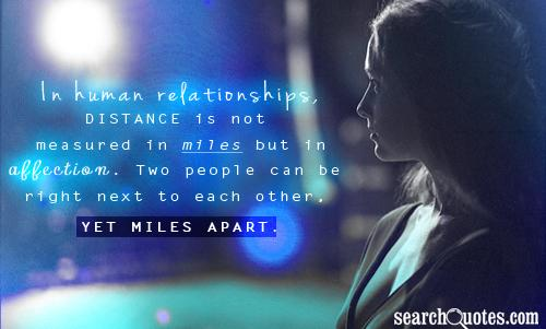In human relationships, distance is not measured in miles but in affection. Two people can be right next to each other, yet miles apart.