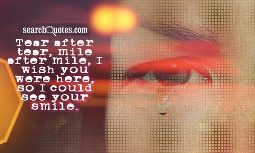 Tear after tear, mile after mile, I wish you were here, so I could see your smile.