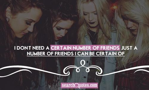 I don't need a certain number of friends, just a number of friends I can be certain of.