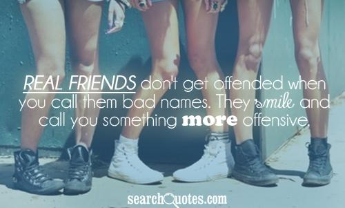 Real friends don't get offended when you call them bad names. They smile and call you something more offensive.