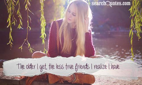 The older I get, the less true friends I realize I have.