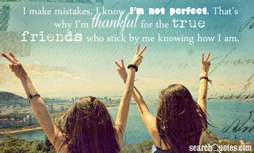 ... know i m not perfect that s why i m thankful for the true friends who
