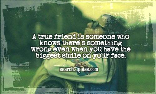 A true friend is someone who knows there's something wrong even when you have the biggest smile on your face.