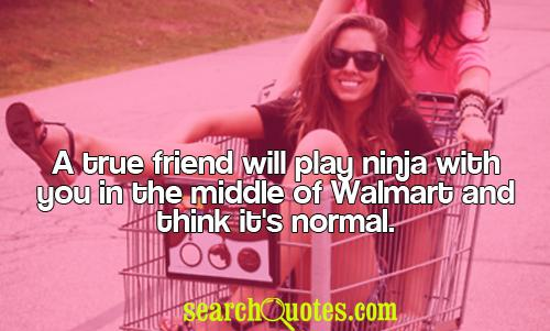 A true friend will play ninja with you in the middle of Walmart and think it's normal.