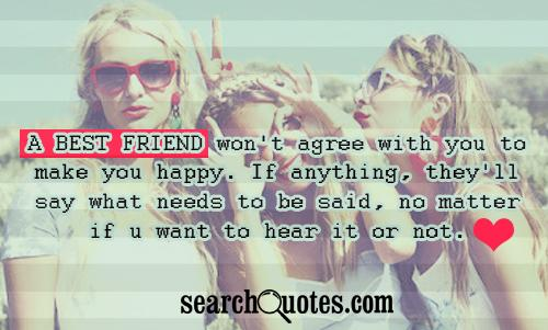 A best friend won't agree with you to make you happy. If anything, they'll say what needs to be said, no matter if u want to hear it or not.