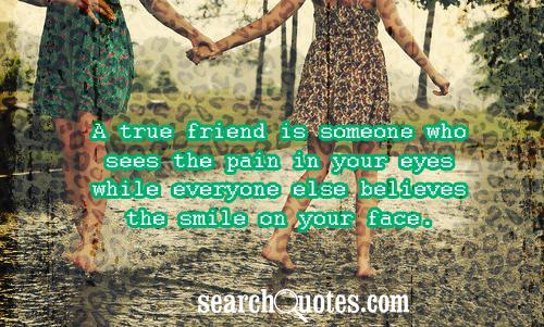 a true friend is someone who sees the pain in your eyes while  a true friend is someone who sees the pain in your eyes while everyone else believes