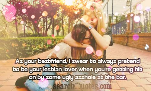 As your bestfriend, I swear to always pretend to be your lesbian lover when you're getting hit on by some ugly asshole at the bar.