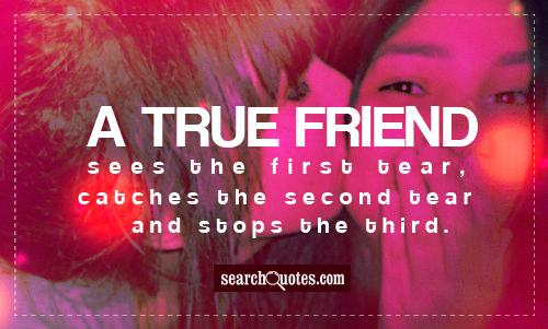 A true friend sees the first tear, catches the second tear and stops the third.