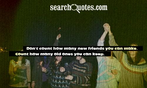 Don't count how many new friends you can make. Count how many old ones you can keep.