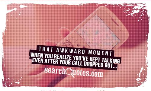 That awkward moment when you realize you've kept talking even after your call dropped out...