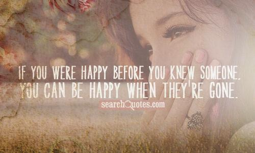 If you were happy before you knew someone, you can be happy when they're gone.