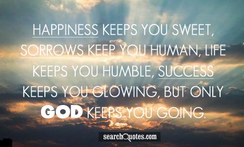 Happiness keeps you sweet, sorrows keep you human, life keeps you humble, success keeps you glowing, but only God keeps you going.