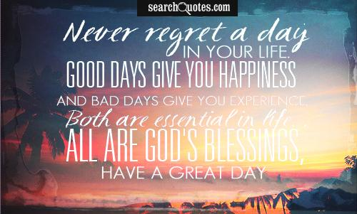 Never regret a day in your life. Good days give you happiness and bad days give you experience. Both are essential in life. All are God's blessings, have a great day.