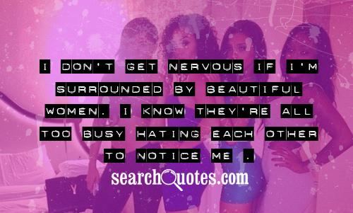 I don't get nervous if I'm surrounded by beautiful women. I know they're all too busy hating each other to notice me.