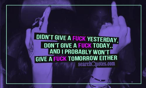 Didn't give a fuck yesterday, Don't give a fuck today, And I probably won't give a fuck tomorrow either.