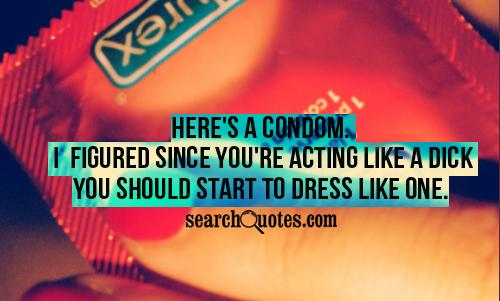Here's a condom. I figured since you're acting like a dick you should start to dress like one.