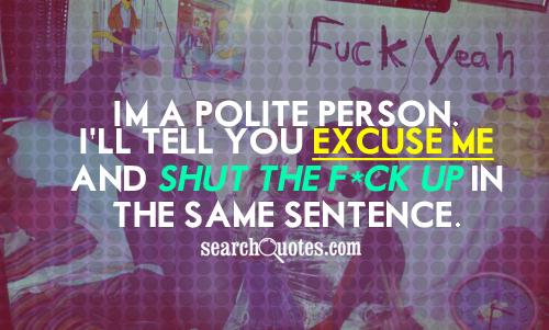 I'm a polite person. I'll tell you excuse me and shut the f*ck up in the same sentence.