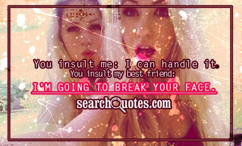You insult me: I can handle it. You insult my best friend: I'm going to break your face.